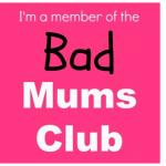 When you're part of the Bad Mums Club – Fibs.